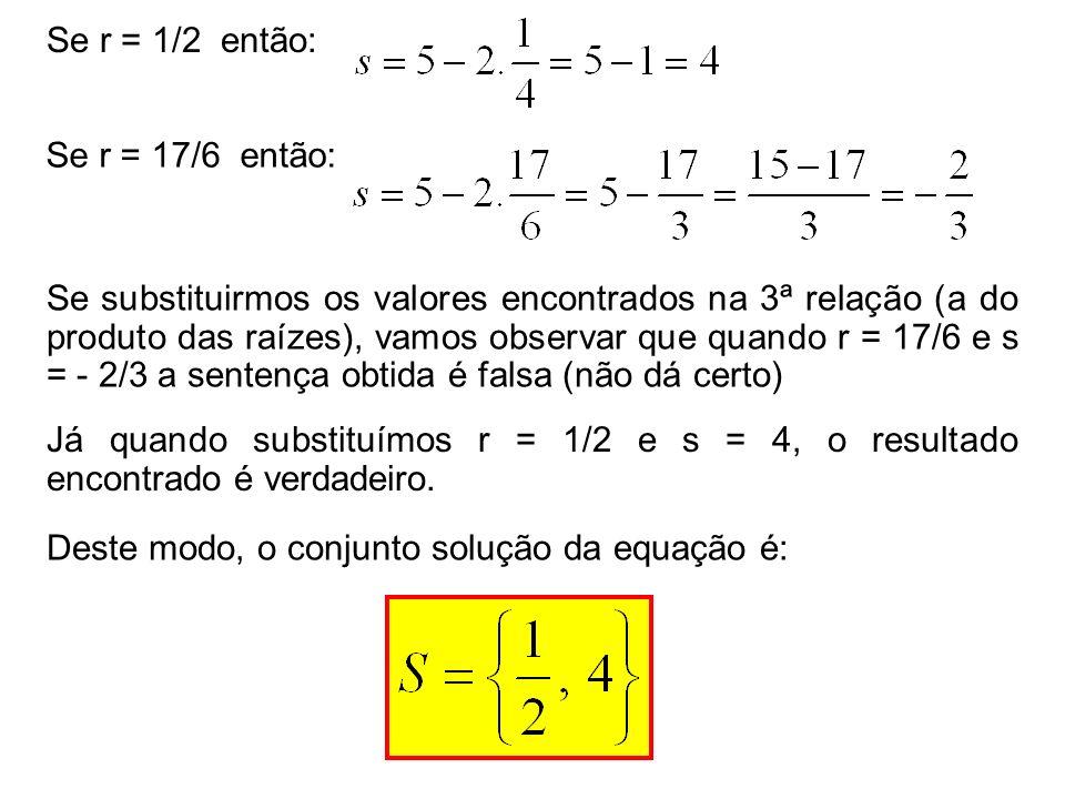 Se r = 1/2 então: Se r = 17/6 então: Se substituirmos os valores encontrados na 3ª relação (a do produto das raízes), vamos observar que quando r = 17