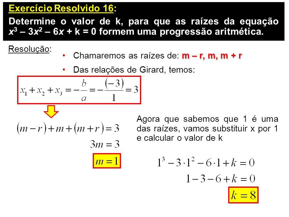Exercício Resolvido 16: Determine o valor de k, para que as raízes da equação x 3 – 3x 2 – 6x + k = 0 formem uma progressão aritmética. Resolução: m –