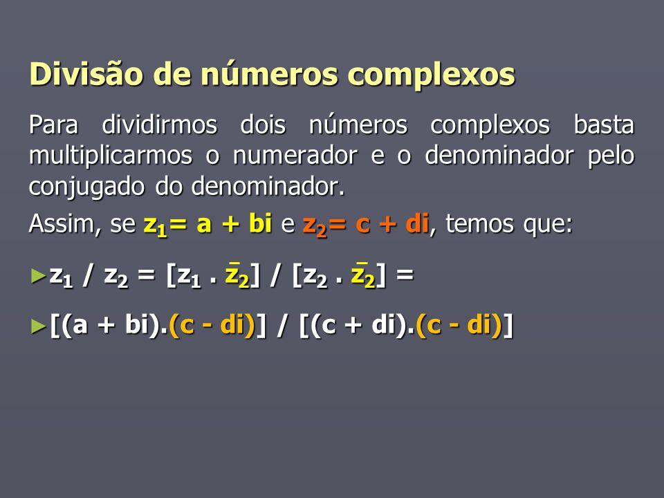Divisão de números complexos Para dividirmos dois números complexos basta multiplicarmos o numerador e o denominador pelo conjugado do denominador. As