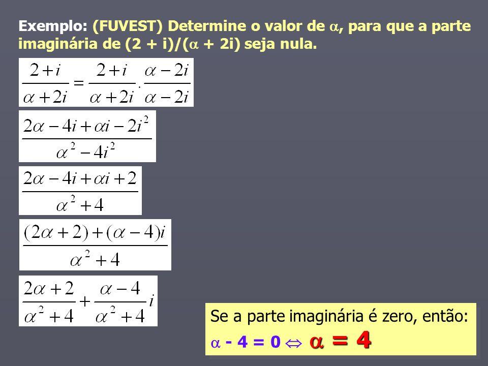 = 4 Se a parte imaginária é zero, então: - 4 = 0 = 4 Exemplo: (FUVEST) Determine o valor de, para que a parte imaginária de (2 + i)/( + 2i) seja nula.