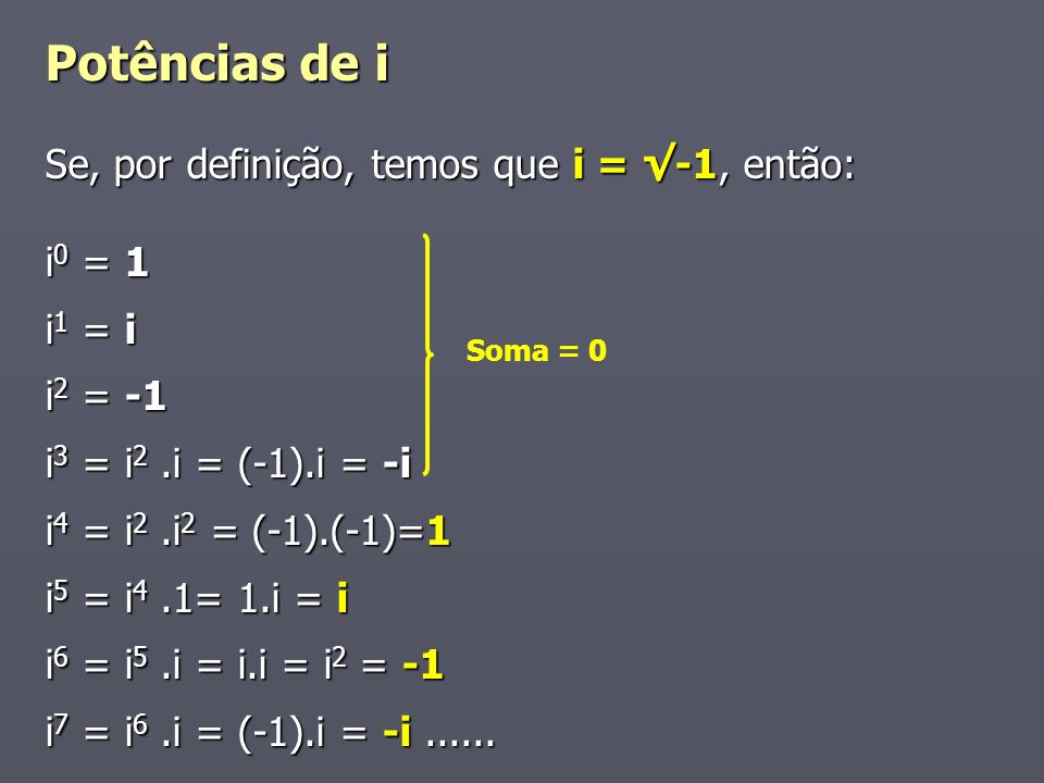 Potências de i Se, por definição, temos que i = -1, então: i 0 = 1 i 1 = i i 2 = -1 i 3 = i 2.i = (-1).i = -i i 4 = i 2.i 2 = (-1).(-1)=1 i 5 = i 4.1= 1.i = i i 6 = i 5.i = i.i = i 2 = -1 i 7 = i 6.i = (-1).i = -i......