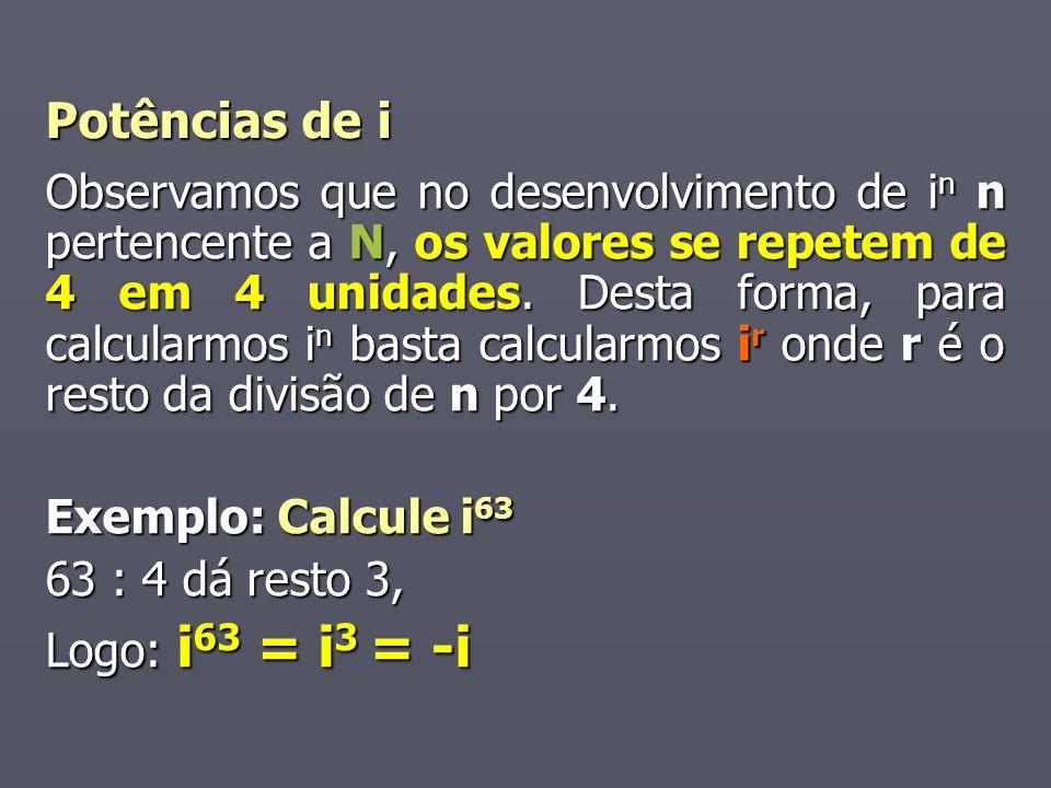 Potências de i Observamos que no desenvolvimento de i n n pertencente a N, os valores se repetem de 4 em 4 unidades. Desta forma, para calcularmos i n