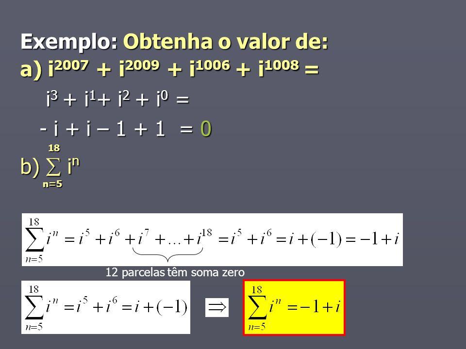 Exemplo: Obtenha o valor de: a) i 2007 + i 2009 + i 1006 + i 1008 = i 3 + i 1 + i 2 + i 0 = i 3 + i 1 + i 2 + i 0 = - i + i – 1 + 1 = 0 - i + i – 1 + 1 = 0 18 18 b) i n n=5 n=5 12 parcelas têm soma zero