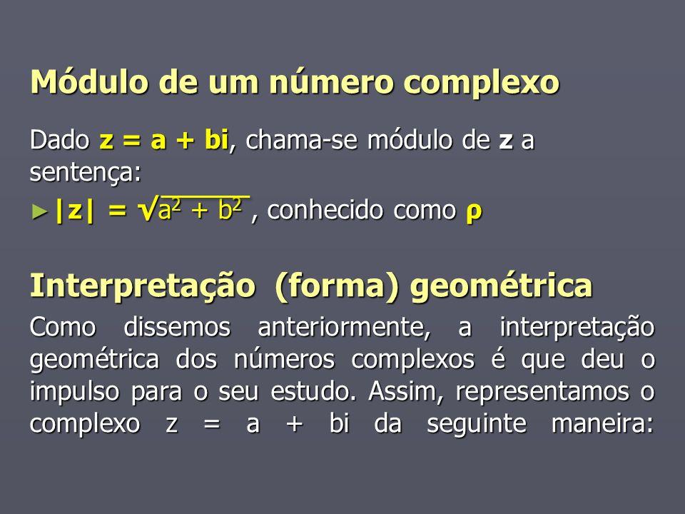 Módulo de um número complexo Dado z = a + bi, chama-se módulo de z a sentença: |z| = a 2 + b 2, conhecido como ρ |z| = a 2 + b 2, conhecido como ρ Interpretação (forma) geométrica Como dissemos anteriormente, a interpretação geométrica dos números complexos é que deu o impulso para o seu estudo.