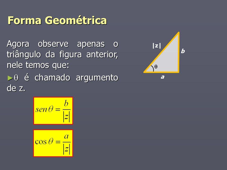 Forma Geométrica a b |z| Agora observe apenas o triângulo da figura anterior, nele temos que: é chamado argumento de z. é chamado argumento de z.