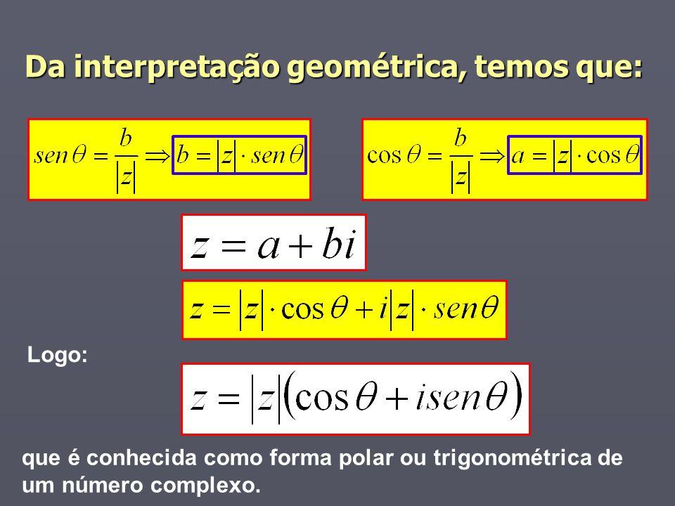 Da interpretação geométrica, temos que: que é conhecida como forma polar ou trigonométrica de um número complexo. Logo: