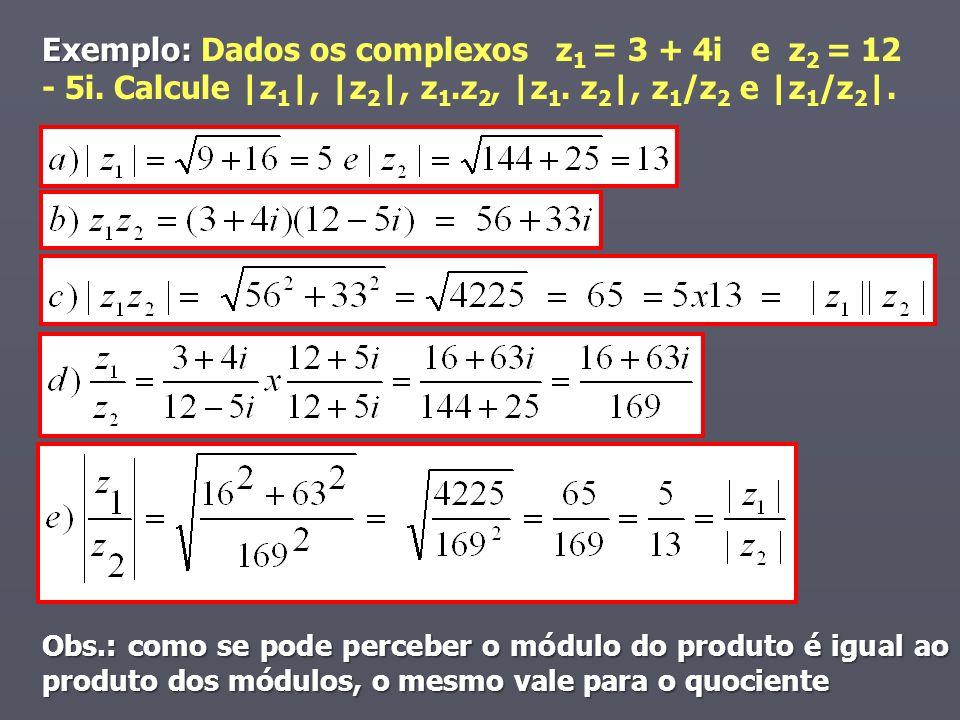 Exemplo: Exemplo: Dados os complexos z 1 = 3 + 4i e z 2 = 12 - 5i. Calcule |z 1 |, |z 2 |, z 1.z 2, |z 1. z 2 |, z 1 /z 2 e |z 1 /z 2 |. Obs.: como se