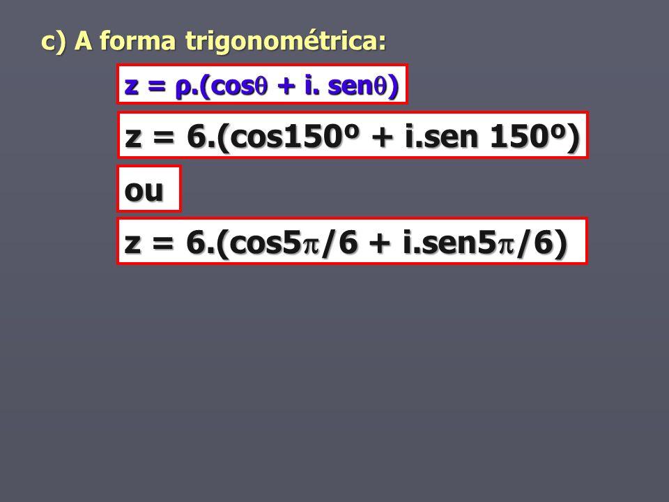 c) A forma trigonométrica: z = ρ.(cos + i. sen ) z = 6.(cos150º + i.sen 150º) ou z = 6.(cos5 /6 + i.sen5 /6)