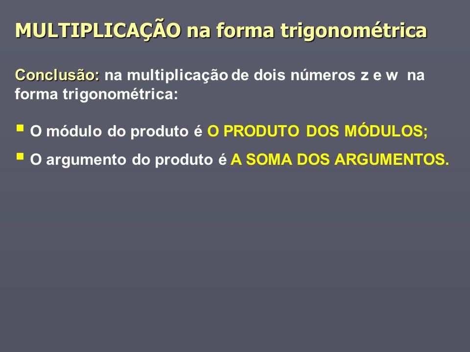 Conclusão: Conclusão: na multiplicação de dois números z e w na forma trigonométrica: O módulo do produto é O PRODUTO DOS MÓDULOS; O argumento do produto é A SOMA DOS ARGUMENTOS.