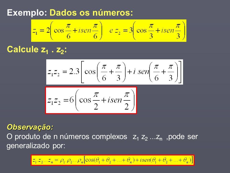 Exemplo: Dados os números: Observação: O produto de n números complexos z 1 z 2...z n,pode ser generalizado por: Calcule z 1. z 2 :