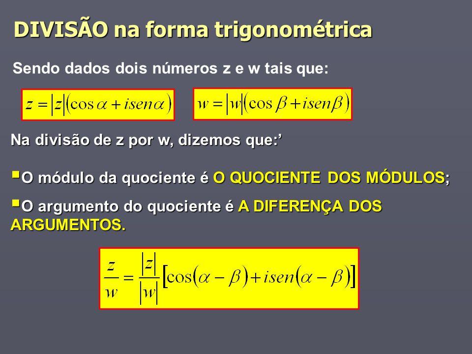 DIVISÃO na forma trigonométrica Sendo dados dois números z e w tais que: Na divisão de z por w, dizemos que: O módulo da quociente é O QUOCIENTE DOS MÓDULOS; O módulo da quociente é O QUOCIENTE DOS MÓDULOS; O argumento do quociente é A DIFERENÇA DOS ARGUMENTOS.