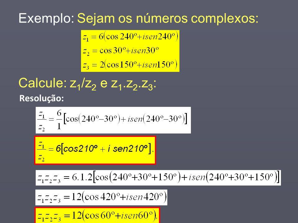 Exemplo: Sejam os números complexos: Resolução: Calcule: z 1 /z 2 e z 1.z 2.z 3 :