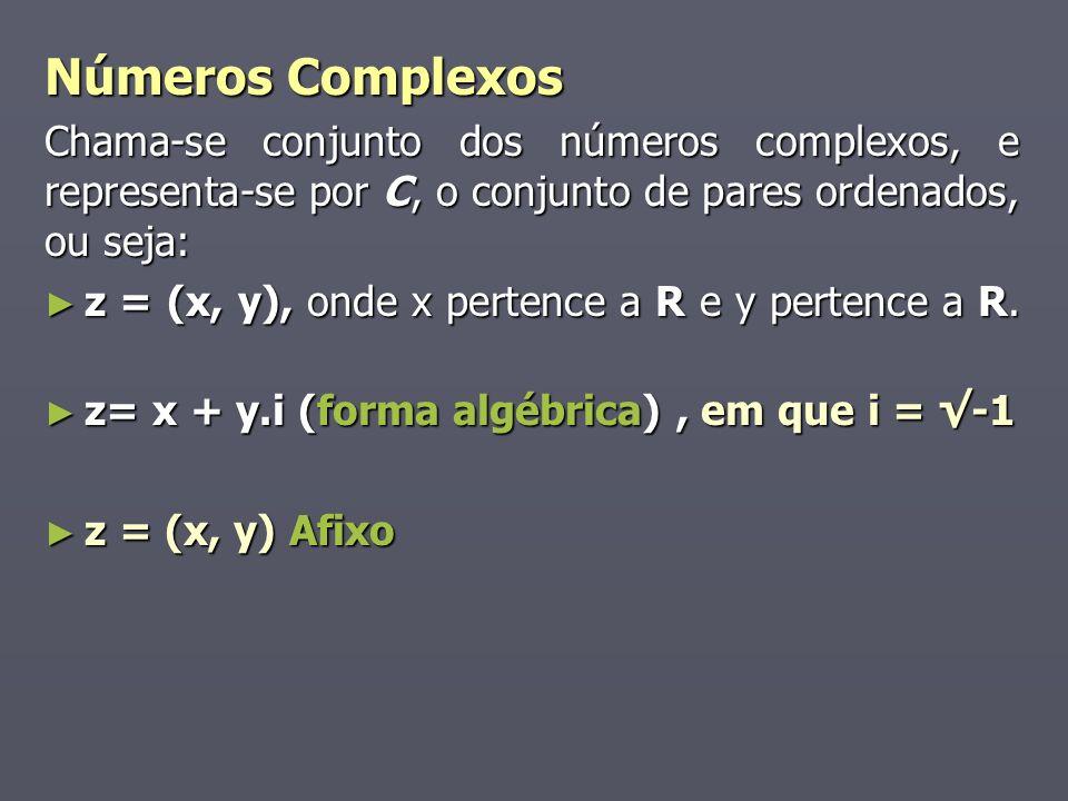 Números Complexos Chama-se conjunto dos números complexos, e representa-se por C, o conjunto de pares ordenados, ou seja: z = (x, y), onde x pertence a R e y pertence a R.