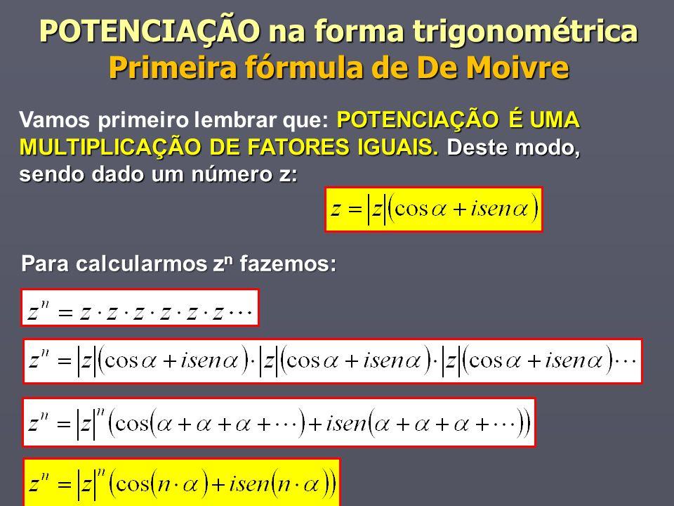 POTENCIAÇÃO na forma trigonométrica Primeira fórmula de De Moivre POTENCIAÇÃO É UMA MULTIPLICAÇÃO DE FATORES IGUAIS. Deste modo, sendo dado um número