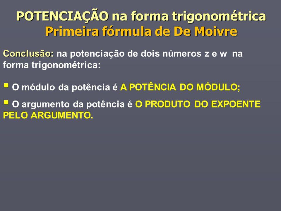 Conclusão: Conclusão: na potenciação de dois números z e w na forma trigonométrica: O módulo da potência é A POTÊNCIA DO MÓDULO; O argumento da potência é O PRODUTO DO EXPOENTE PELO ARGUMENTO.