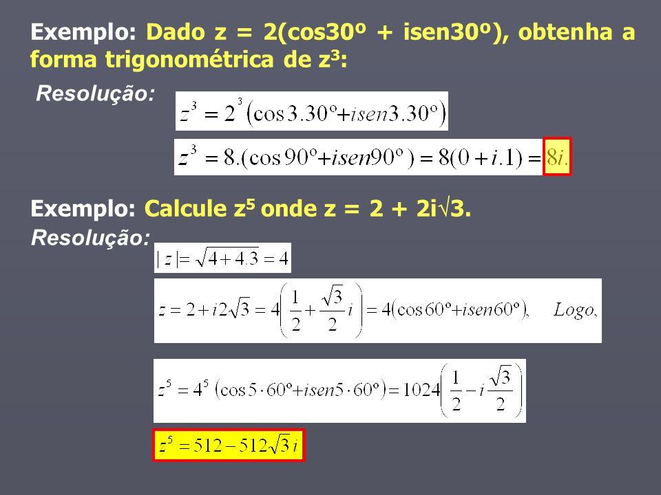 Exemplo: Dado z = 2(cos30º + isen30º), obtenha a forma trigonométrica de z 3 : Exemplo: Calcule z 5 onde z = 2 + 2i 3. Resolução: