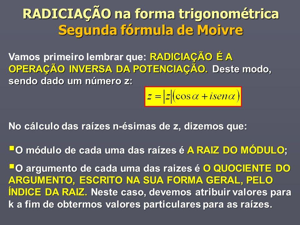 RADICIAÇÃO na forma trigonométrica Segunda fórmula de Moivre RADICIAÇÃO É A OPERAÇÃO INVERSA DA POTENCIAÇÃO. Deste modo, sendo dado um número z: Vamos