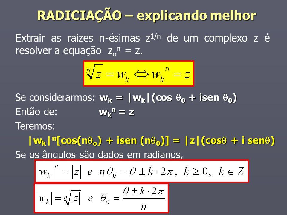 Extrair as raizes n-ésimas z 1/n de um complexo z é resolver a equação z o n = z. w k = |w k |(cos 0 + isen 0 ) Se considerarmos: w k = |w k |(cos 0 +