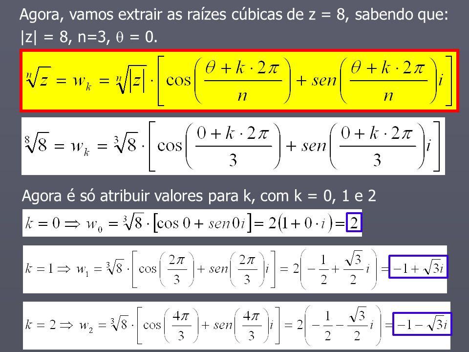 Agora é só atribuir valores para k, com k = 0, 1 e 2 Agora, vamos extrair as raízes cúbicas de z = 8, sabendo que: |z| = 8, n=3, = 0.