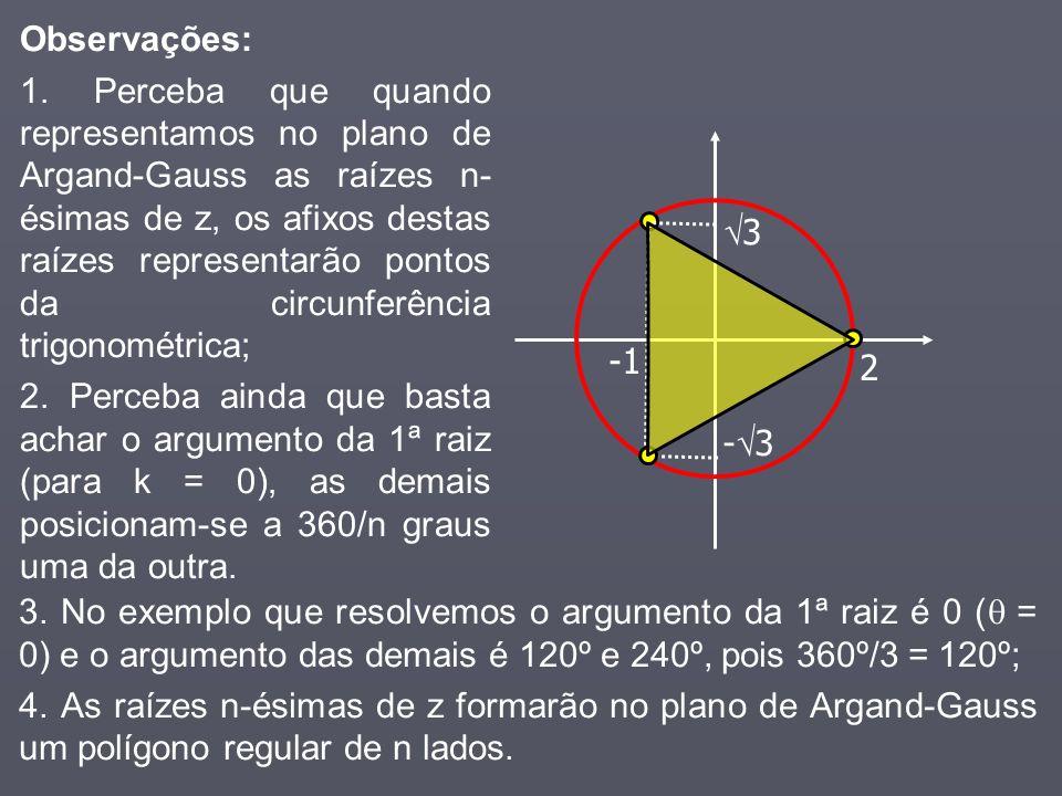 2 3 - 3 Observações: 1. Perceba que quando representamos no plano de Argand-Gauss as raízes n- ésimas de z, os afixos destas raízes representarão pont