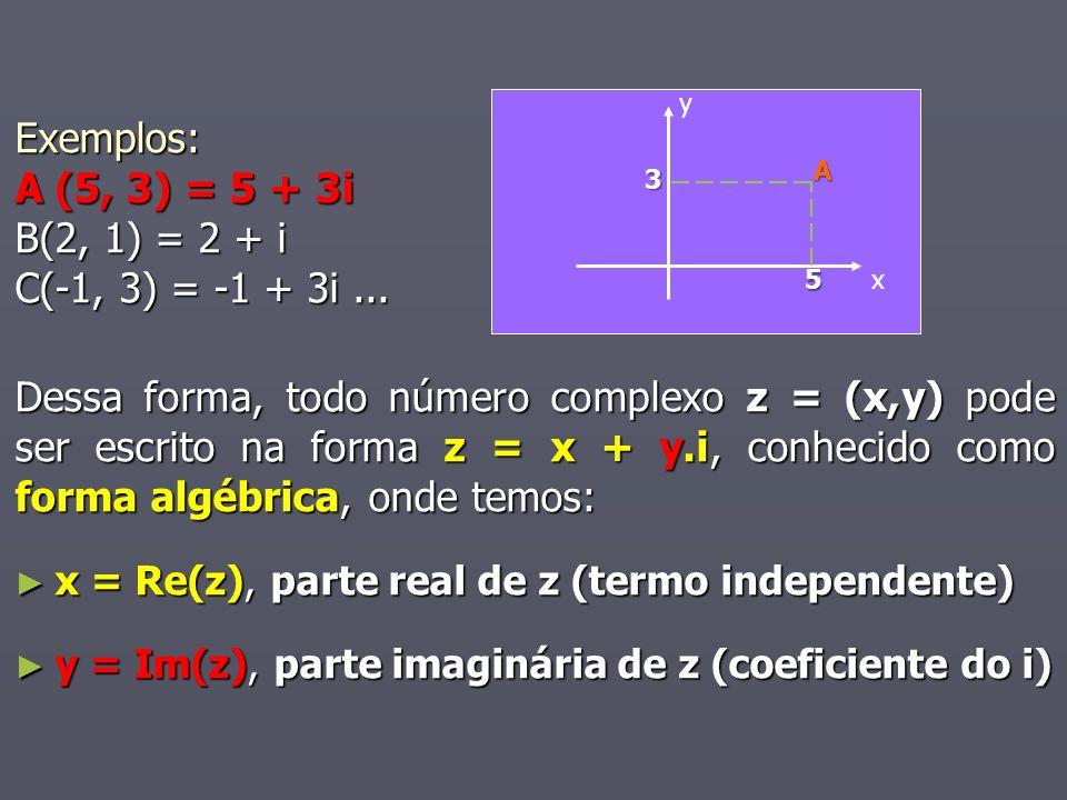 Exemplos: A (5, 3) = 5 + 3i B(2, 1) = 2 + i C(-1, 3) = -1 + 3i... Dessa forma, todo número complexo z = (x,y) pode ser escrito na forma z = x + y.i, c