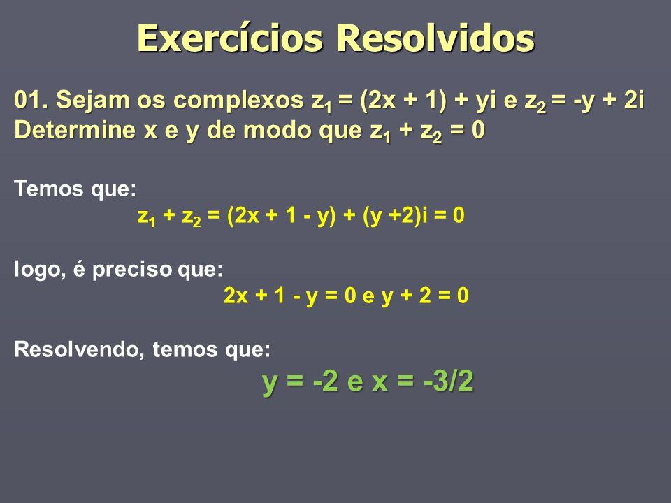 Exercícios Resolvidos 01. Sejam os complexos z 1 = (2x + 1) + yi e z 2 = -y + 2i Determine x e y de modo que z 1 + z 2 = 0 Temos que: z 1 + z 2 = (2x