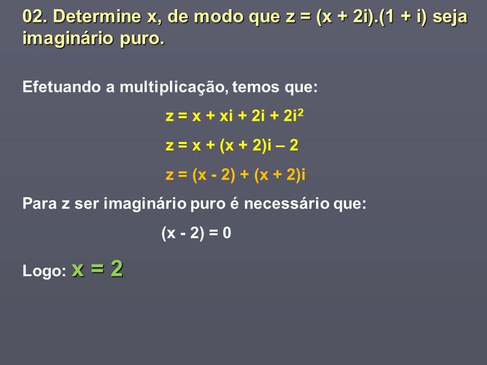 02. Determine x, de modo que z = (x + 2i).(1 + i) seja imaginário puro. Efetuando a multiplicação, temos que: z = x + xi + 2i + 2i 2 z = x + (x + 2)i