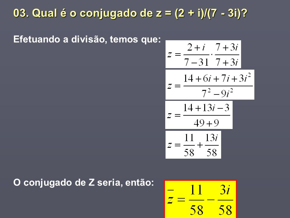 03. Qual é o conjugado de z = (2 + i)/(7 - 3i)? Efetuando a divisão, temos que: O conjugado de Z seria, então: