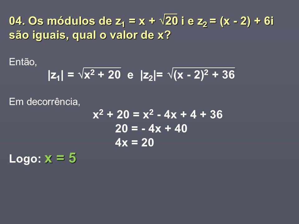 04. Os módulos de z 1 = x + 20 i e z 2 = (x - 2) + 6i são iguais, qual o valor de x? Então, |z 1 | = x 2 + 20 e |z 2 |= (x - 2) 2 + 36 Em decorrência,