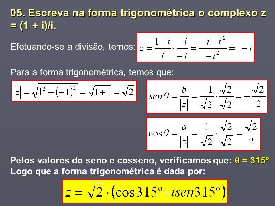 05. Escreva na forma trigonométrica o complexo z = (1 + i)/i. Efetuando-se a divisão, temos: Para a forma trigonométrica, temos que: = 315º Pelos valo