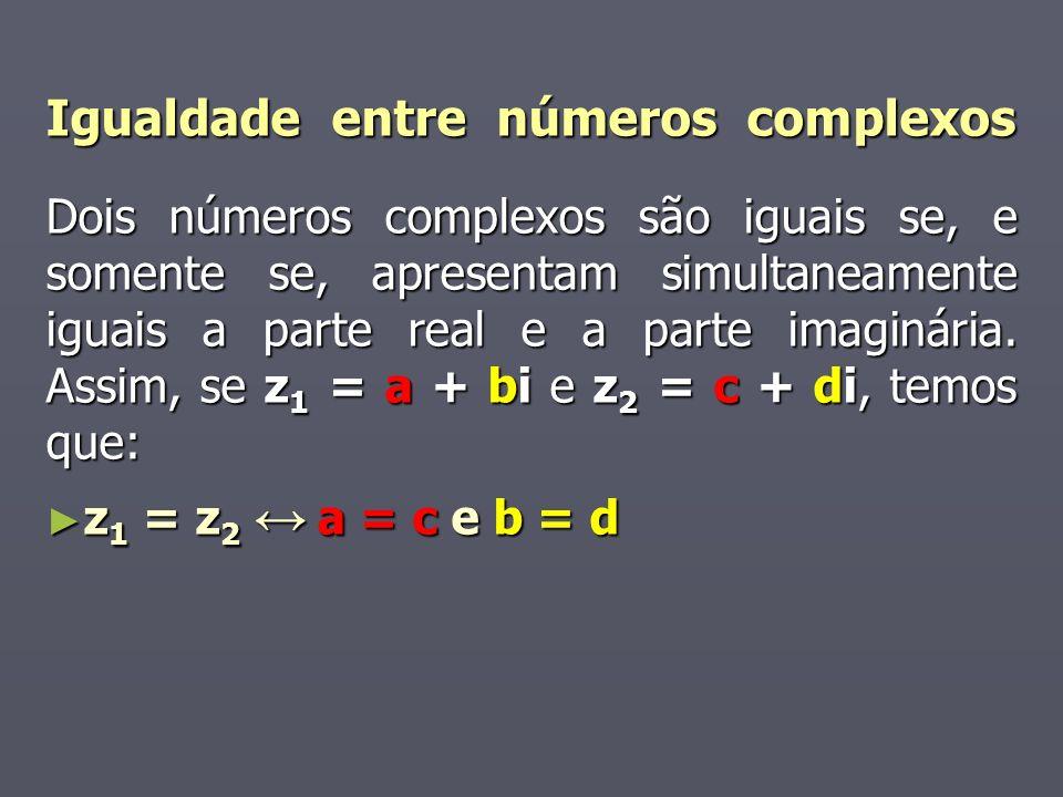 Igualdade entre números complexos Dois números complexos são iguais se, e somente se, apresentam simultaneamente iguais a parte real e a parte imaginária.
