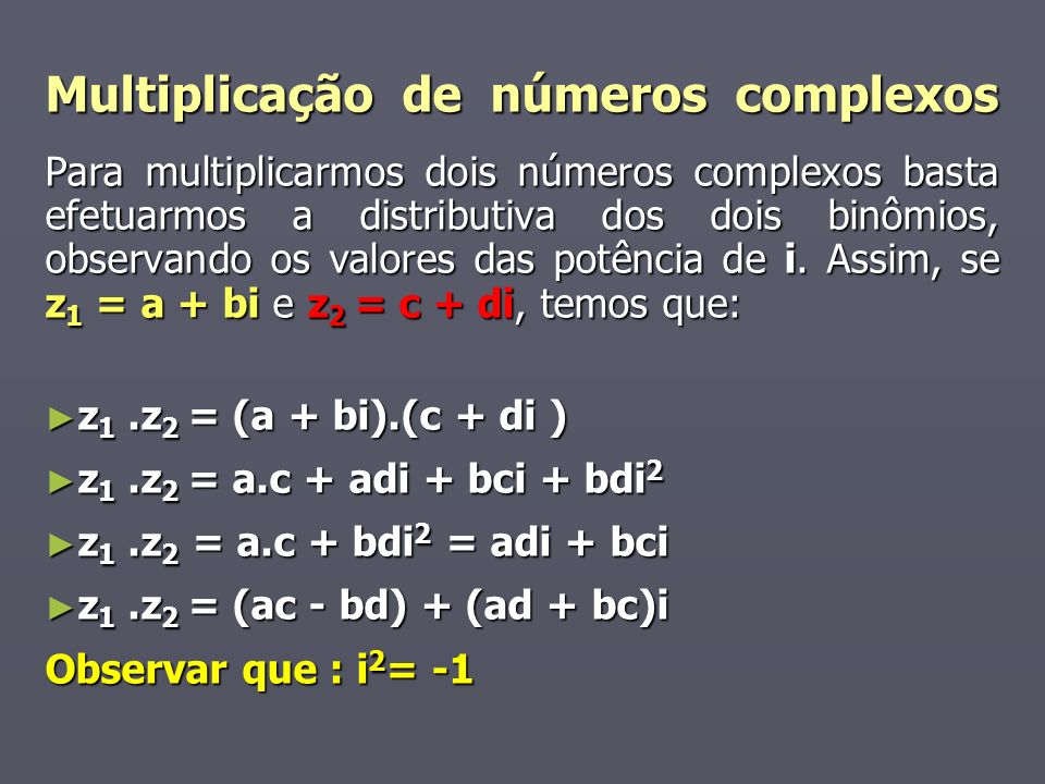 Multiplicação de números complexos Para multiplicarmos dois números complexos basta efetuarmos a distributiva dos dois binômios, observando os valores das potência de i.
