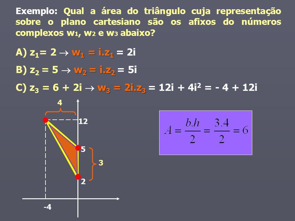 w 1 = i.z 1 A) z 1 = 2 w 1 = i.z 1 = 2i w 2 = i.z 2 B) z 2 = 5 w 2 = i.z 2 = 5i w 3 = 2i.z 3 C) z 3 = 6 + 2i w 3 = 2i.z 3 = 12i + 4i 2 = - 4 + 12i 3 4 Exemplo: Qual a área do triângulo cuja representação sobre o plano cartesiano são os afixos do números complexos w 1, w 2 e w 3 abaixo.