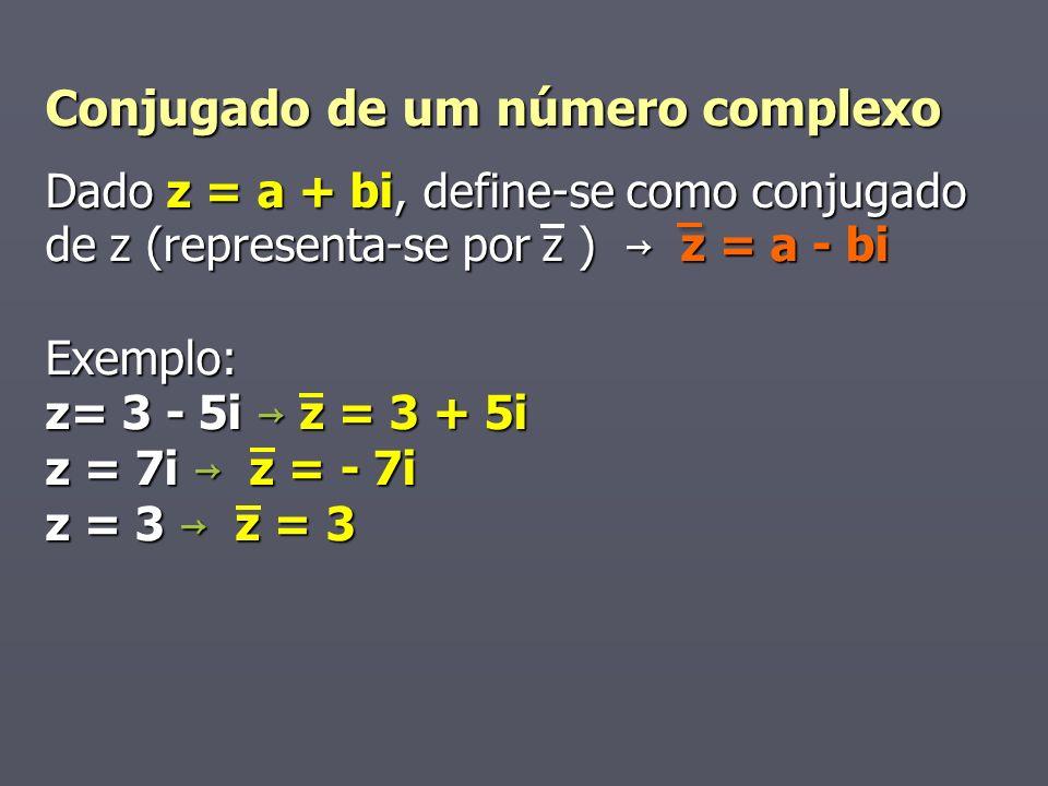Conjugado de um número complexo Dado z = a + bi, define-se como conjugado de z (representa-se por z ) z = a - bi Exemplo: z= 3 - 5i z = 3 + 5i z = 7i z = - 7i z = 3 z = 3