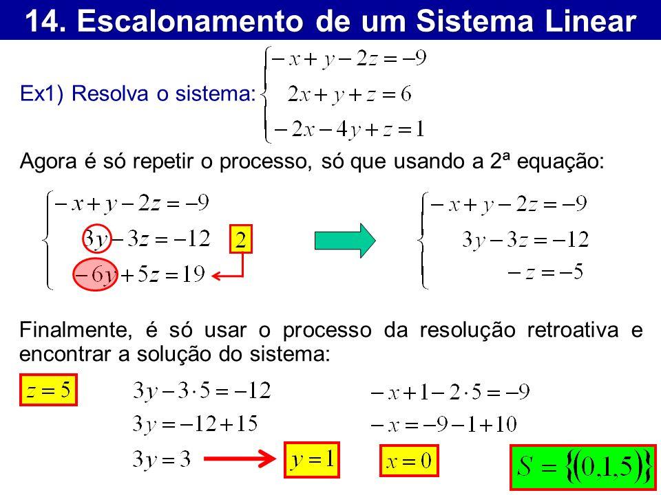 14. Escalonamento de um Sistema Linear Ex1) Resolva o sistema: Agora é só repetir o processo, só que usando a 2ª equação: Finalmente, é só usar o proc
