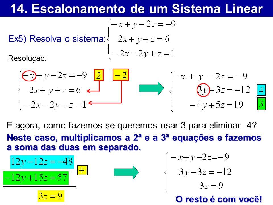 14. Escalonamento de um Sistema Linear Ex5) Resolva o sistema: Resolução: E agora, como fazemos se queremos usar 3 para eliminar -4? Neste caso, multi
