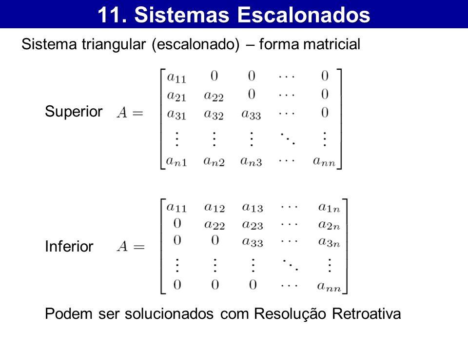 11. Sistemas Escalonados Sistema triangular (escalonado) – forma matricial Superior Inferior Podem ser solucionados com Resolução Retroativa