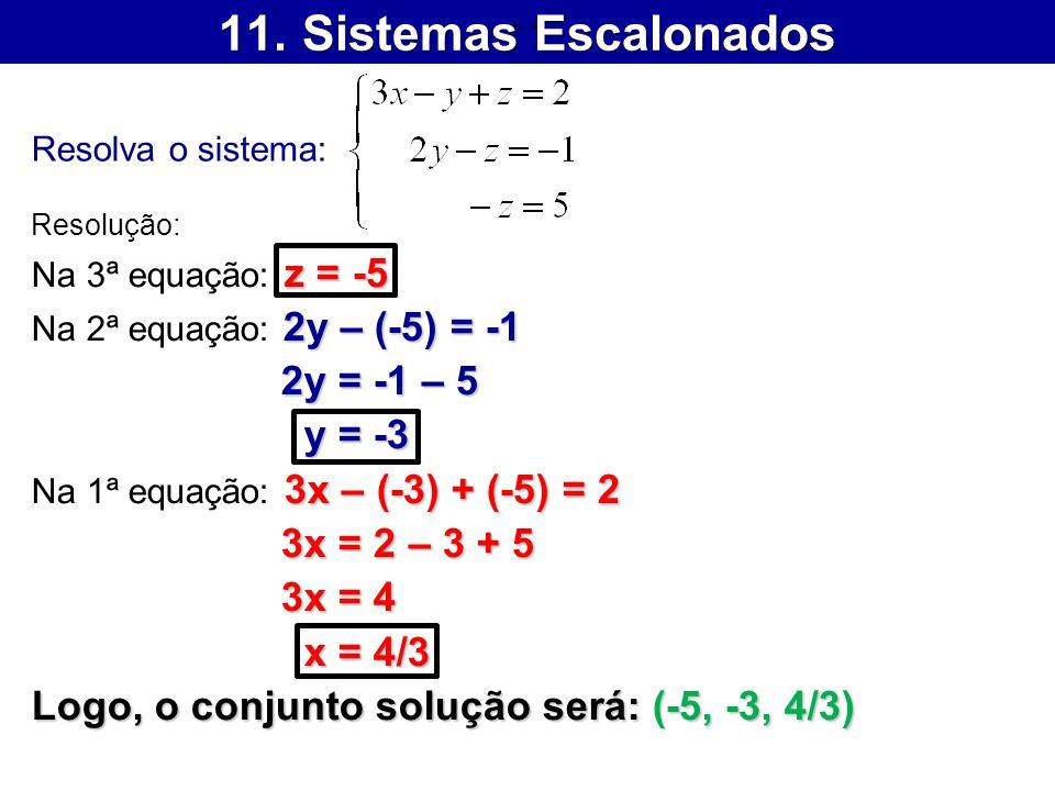 11. Sistemas Escalonados Resolva o sistema: Resolução: z = -5 Na 3ª equação: z = -5 2y – (-5) = -1 Na 2ª equação: 2y – (-5) = -1 2y = -1 – 5 2y = -1 –