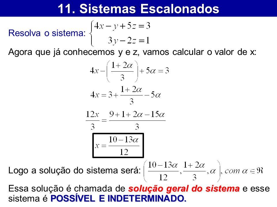 11. Sistemas Escalonados Resolva o sistema: Agora que já conhecemos y e z, vamos calcular o valor de x: Logo a solução do sistema será: solução geral