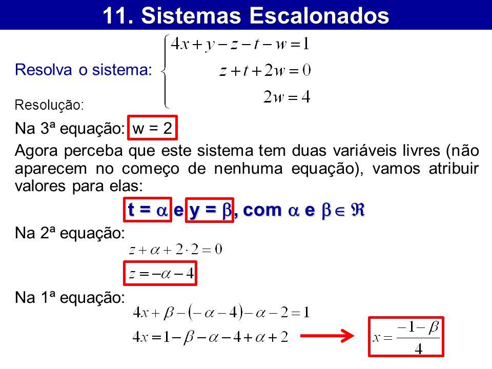11. Sistemas Escalonados Resolva o sistema: Resolução: Na 3ª equação: w = 2 Agora perceba que este sistema tem duas variáveis livres (não aparecem no