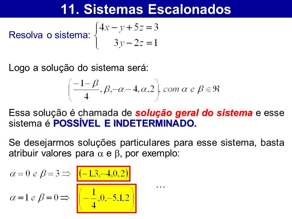 11. Sistemas Escalonados Resolva o sistema: Logo a solução do sistema será: solução geral do sistema POSSÍVEL E INDETERMINADO. Essa solução é chamada