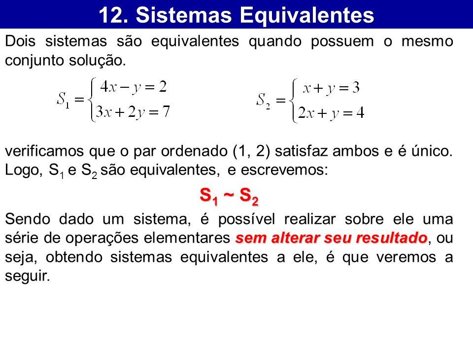 12. Sistemas Equivalentes Dois sistemas são equivalentes quando possuem o mesmo conjunto solução. verificamos que o par ordenado (1, 2) satisfaz ambos
