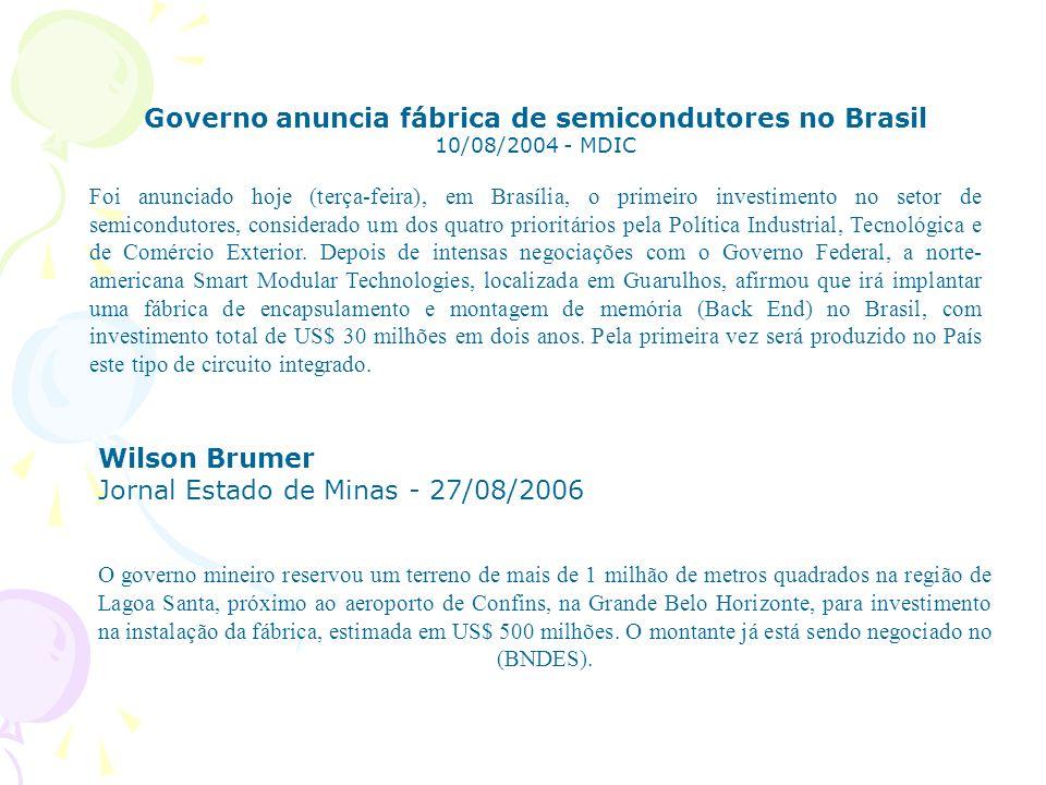 Governo anuncia fábrica de semicondutores no Brasil 10/08/2004 - MDIC Foi anunciado hoje (terça-feira), em Brasília, o primeiro investimento no setor