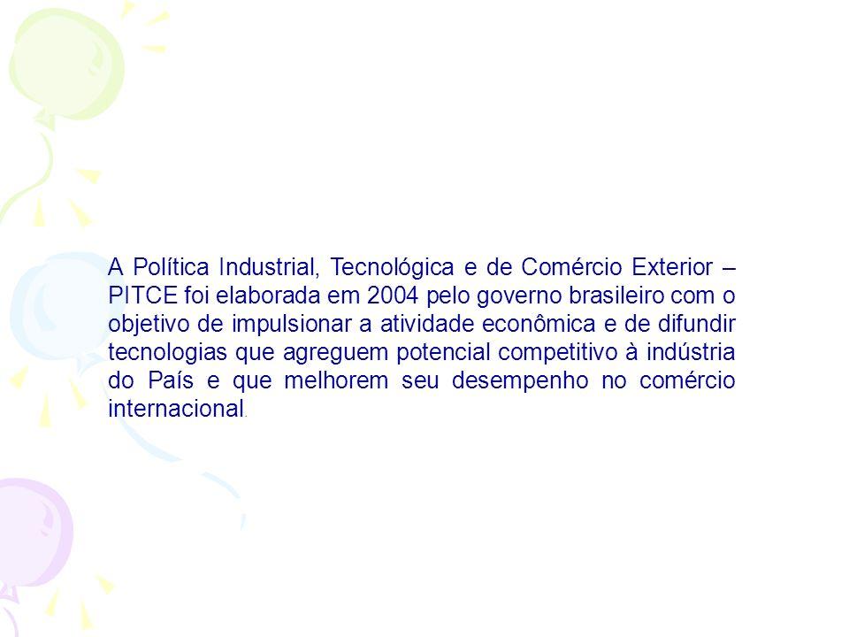 A Política Industrial, Tecnológica e de Comércio Exterior – PITCE foi elaborada em 2004 pelo governo brasileiro com o objetivo de impulsionar a atividade econômica e de difundir tecnologias que agreguem potencial competitivo à indústria do País e que melhorem seu desempenho no comércio internacional.