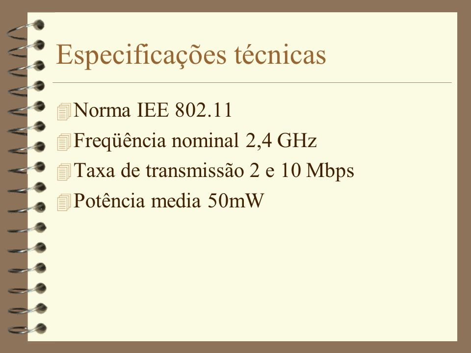 Especificações técnicas 4 Norma IEE 802.11 4 Freqüência nominal 2,4 GHz 4 Taxa de transmissão 2 e 10 Mbps 4 Potência media 50mW
