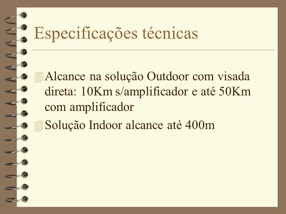 Especificações técnicas 4 Alcance na solução Outdoor com visada direta: 10Km s/amplificador e até 50Km com amplificador 4 Solução Indoor alcance até 4