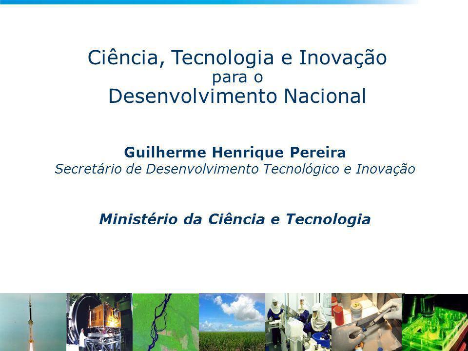 Ciência, Tecnologia e Inovação para o Desenvolvimento Nacional Guilherme Henrique Pereira Secretário de Desenvolvimento Tecnológico e Inovação Ministério da Ciência e Tecnologia