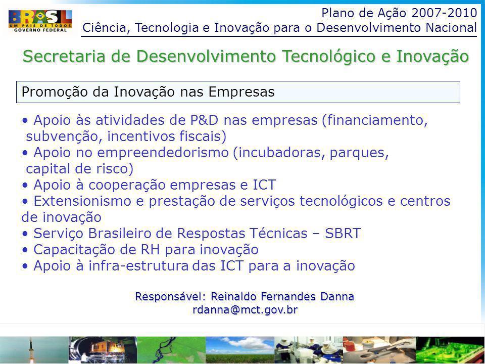 Plano de Ação 2007-2010 Ciência, Tecnologia e Inovação para o Desenvolvimento Nacional Promoção da Inovação nas Empresas Secretaria de Desenvolvimento Tecnológico e Inovação Apoio às atividades de P&D nas empresas (financiamento, subvenção, incentivos fiscais) Apoio no empreendedorismo (incubadoras, parques, capital de risco) Apoio à cooperação empresas e ICT Extensionismo e prestação de serviços tecnológicos e centros de inovação Serviço Brasileiro de Respostas Técnicas – SBRT Capacitação de RH para inovação Apoio à infra-estrutura das ICT para a inovação a inovação Responsável: Reinaldo Fernandes Danna rdanna@mct.gov.br