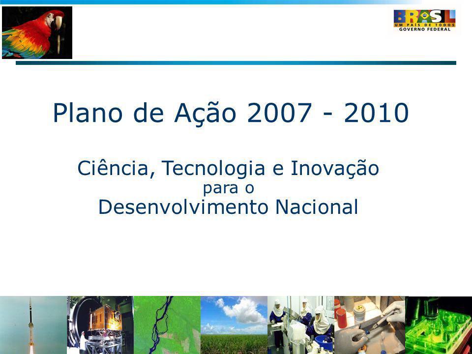 Ciência, Tecnologia e Inovação para o Desenvolvimento Nacional Plano de Ação 2007 - 2010