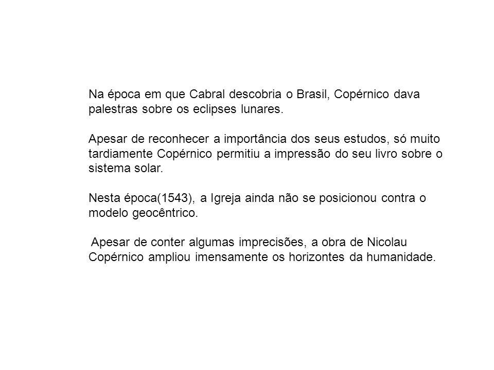 Na época em que Cabral descobria o Brasil, Copérnico dava palestras sobre os eclipses lunares. Apesar de reconhecer a importância dos seus estudos, só